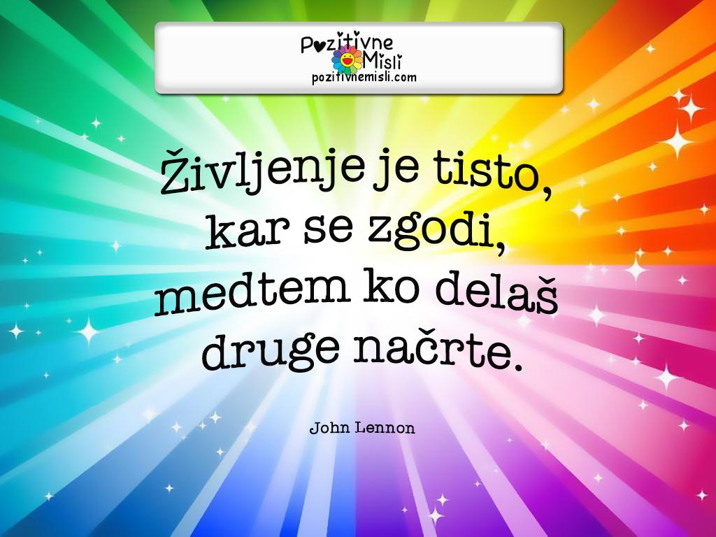 Pozitivne misli o življenju -  Življenje je tisto, kar se zgodi, medtem ko delaš druge načrte. John Lennon
